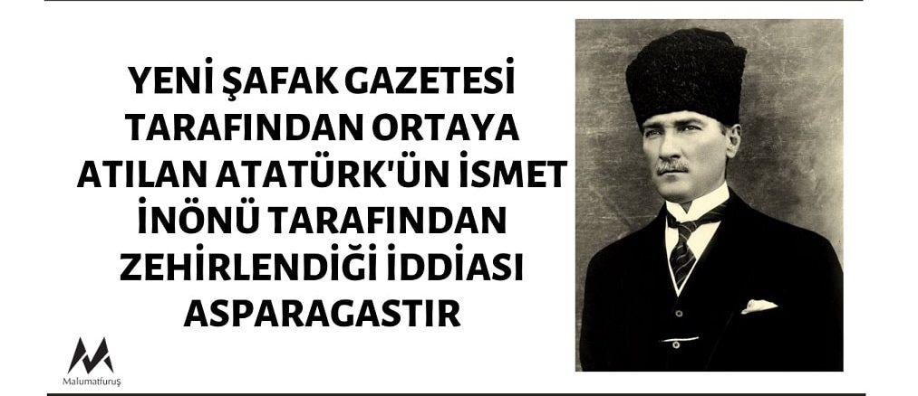 Yeni Şafak Gazetesi'nin Atatürk'ün İsmet İnönü Tarafından Zehirlendiği İddiası Asılsızdır